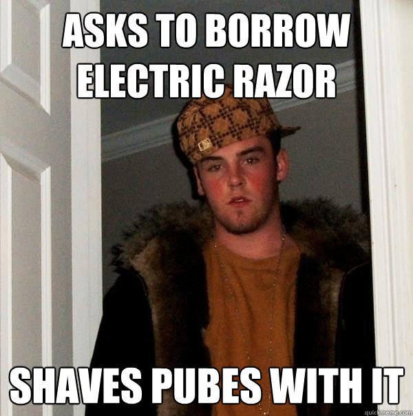 asks to borrow electric razor shaves pubes with it - Scumbag Steve