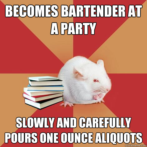 becomes bartender at a party slowly and carefully pours one  - Science Major Mouse