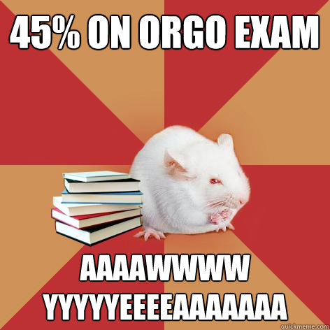 45 on orgo exam aaaawwww yyyyyeeeeaaaaaaa - Science Major Mouse