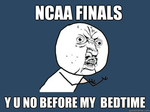 ncaa finals y u no before my bedtime - Y U No