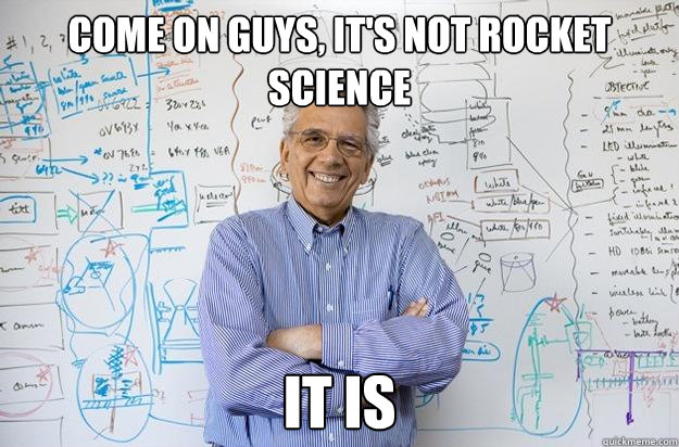 come on guys its not rocket science it is - Engineering Professor