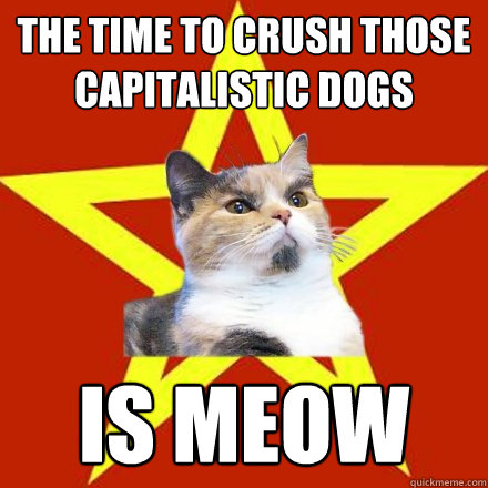 the time to crush those capitalistic dogs is meow - Lenin Cat
