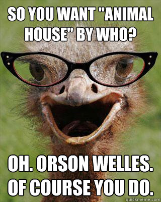 so you want animal house by who oh orson welles of cou - Judgmental Bookseller Ostrich
