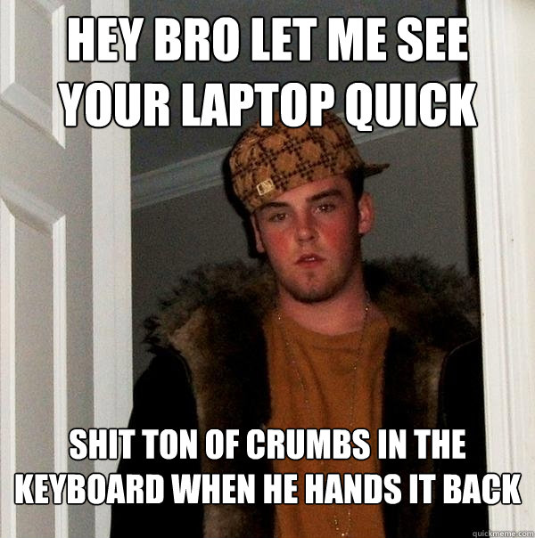 hey bro let me see your laptop quick shit ton of crumbs in t - Scumbag Steve