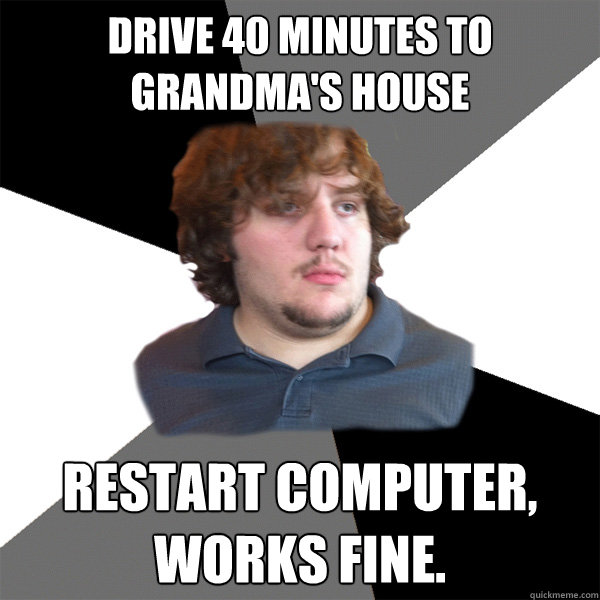 drive 40 minutes to grandmas house restart computer works  - Family Tech Support Guy