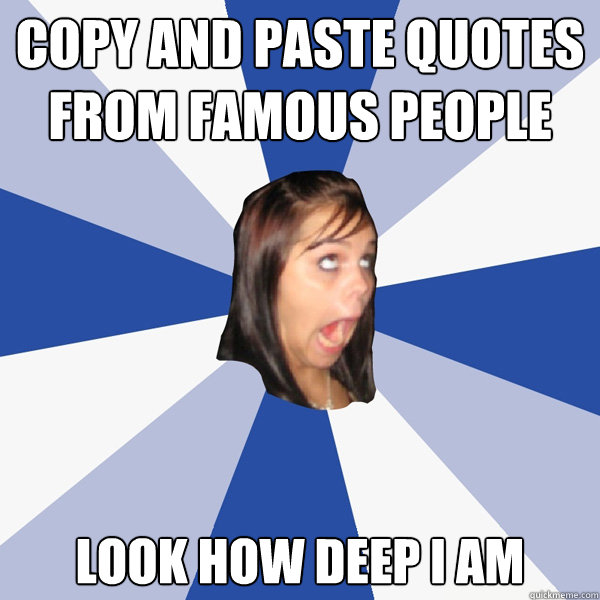 copy and paste quotes from famous people look how deep i am - Annoying Facebook Girl