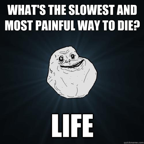 whats the slowest and most painful way to die life - Forever Alone