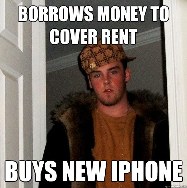 borrows money to cover rent buys new iphone - Scumbag Steve