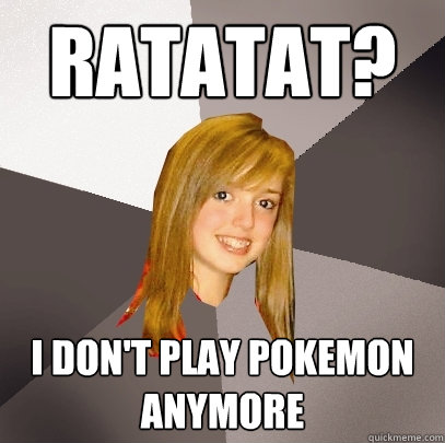 ratatat i dont play pokemon anymore - Musically Oblivious 8th Grader
