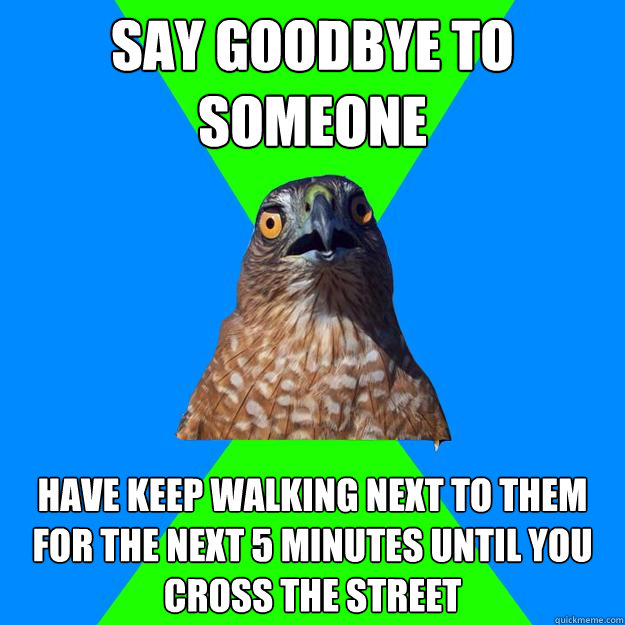 say goodbye to someone have keep walking next to them for t - Hawkward