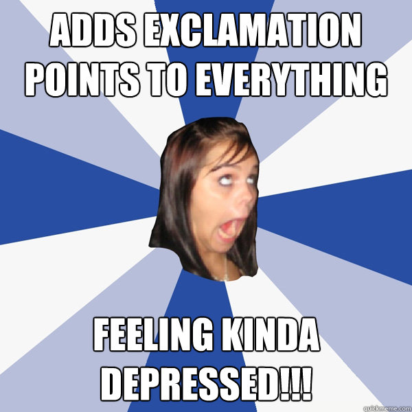 adds exclamation points to everything feeling kinda depresse - Annoying Facebook Girl