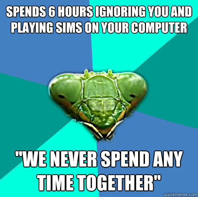 spends 6 hours ignoring you and playing sims on your compute - Crazy Girlfriend Praying Mantis