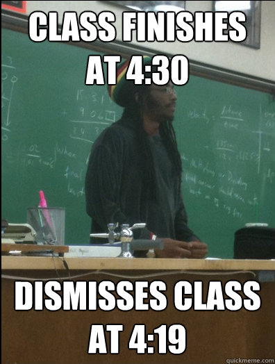 class finishes at 430 dismisses class at 419 - Rasta Science Teacher