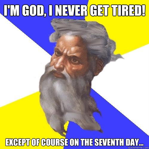 im god i never get tired except of course on the seventh  - Advice God