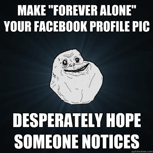 make forever alone your facebook profile pic desperately h - Forever Alone