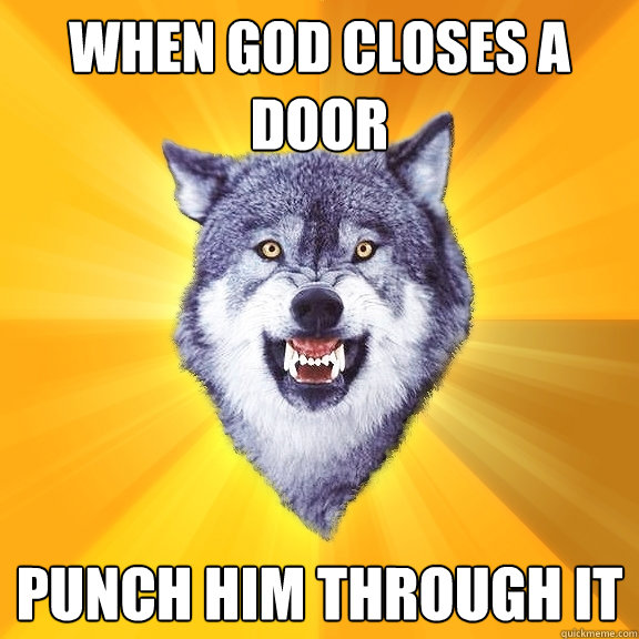 when god closes a door punch him through it - Courage Wolf