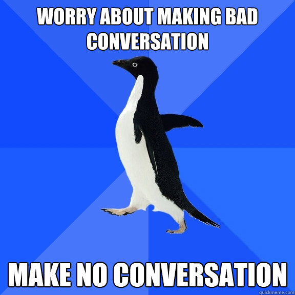 worry about making bad conversation make no conversation - Socially Awkward Penguin
