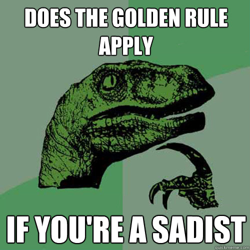 does the golden rule apply if youre a sadist - Philosoraptor