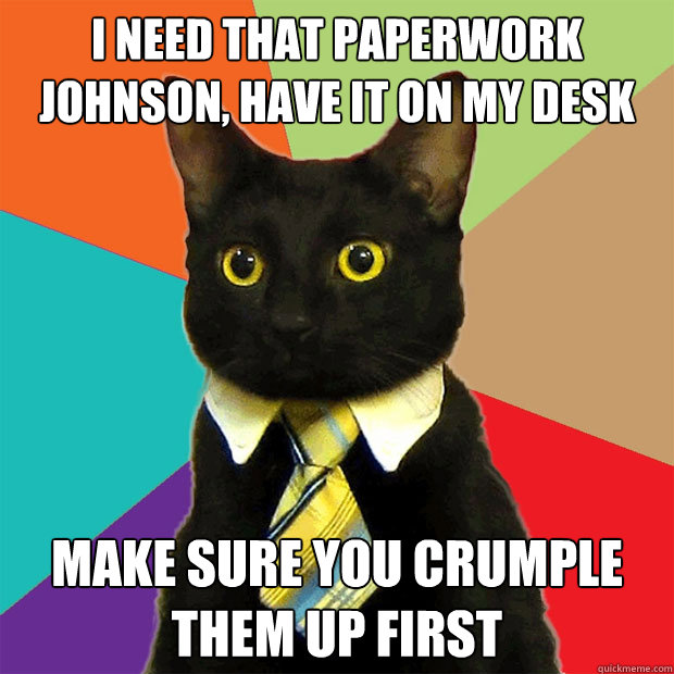i need that paperwork johnson have it on my desk make sure  - Business Cat
