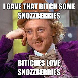 i gave that bitch some snozzberries bitiches love snozzberri - Creepy Wonka