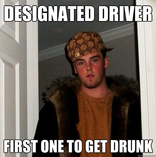 designated driver first one to get drunk - Scumbag Steve