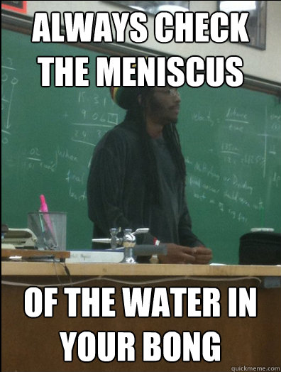 always check the meniscus of the water in your bong - Rasta Science Teacher