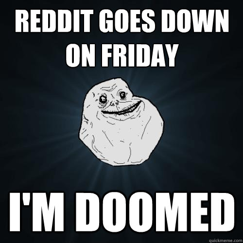 reddit goes down on friday im doomed - Forever Alone