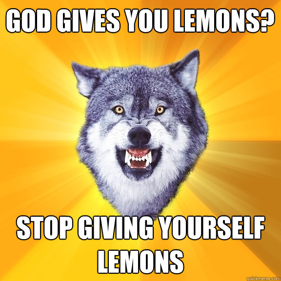 god gives you lemons stop giving yourself lemons - Courage Wolf