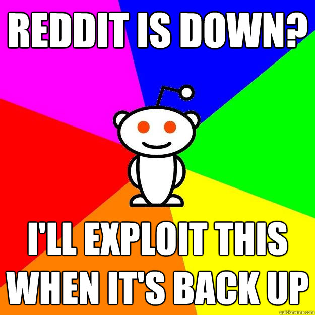 reddit is down ill exploit this when its back up - Reddit Alien