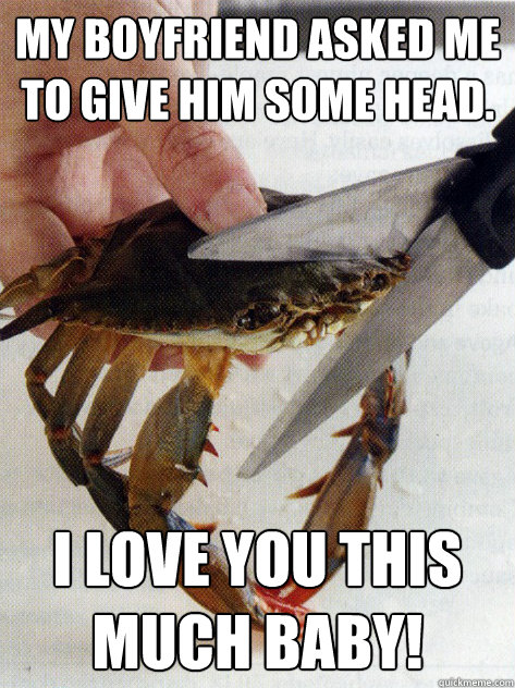 my boyfriend asked me to give him some head i love you this - Optimistic Crab