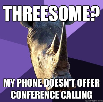 threesome my phone doesnt offer conference calling - Sexually Oblivious Rhino