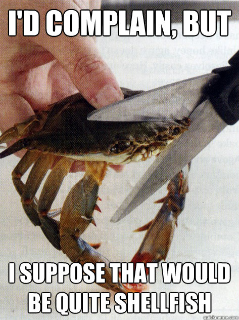 id complain but i suppose that would be quite shellfish - Optimistic Crab