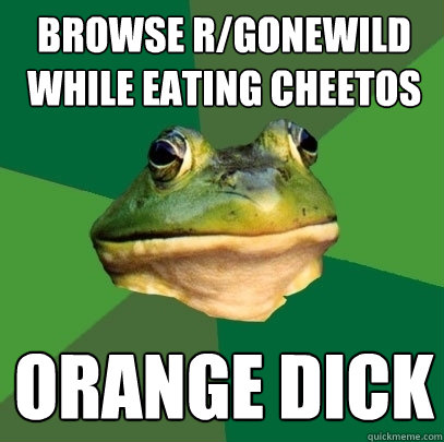 browse rgonewild while eating cheetos orange dick - Foul Bachelor Frog