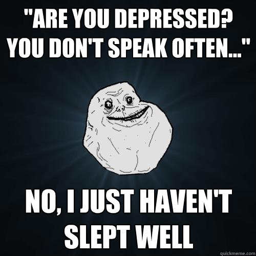 are you depressed you dont speak often no i just h - Forever Alone