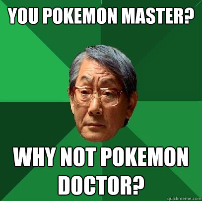 you pokemon master why not pokemon doctor - High Expectations Asian Father