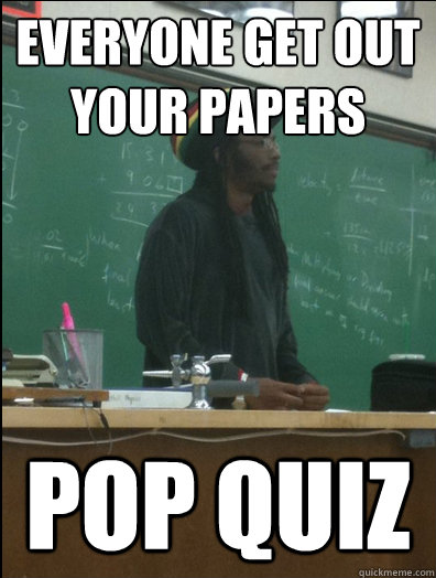 everyone get out your papers pop quiz - Rasta Science Teacher