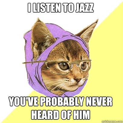 i listen to jazz youve probably never heard of him - Hipster Kitty