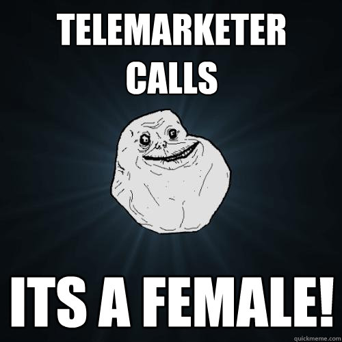 telemarketer calls its a female - Forever Alone