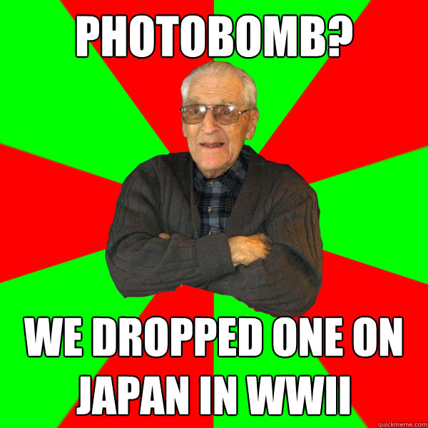 photobomb we dropped one on japan in wwii - Bachelor Grandpa