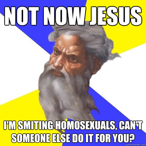 not now jesus im smiting homosexuals cant someone else do - Advice God