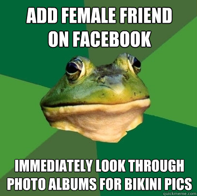 add female friend on facebook immediately look through photo - Foul Bachelor Frog