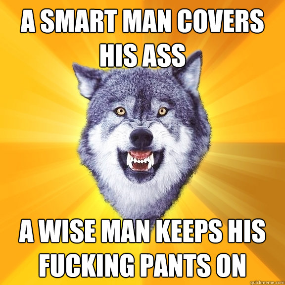 a smart man covers his ass a wise man keeps his fucking pant - Courage Wolf