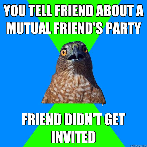 you tell friend about a mutual friends party friend didnt  - Hawkward
