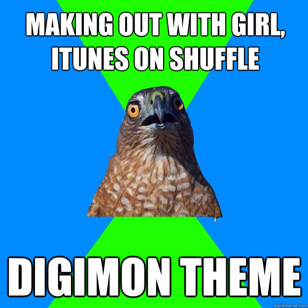 making out with girl itunes on shuffle digimon theme  - Hawkward