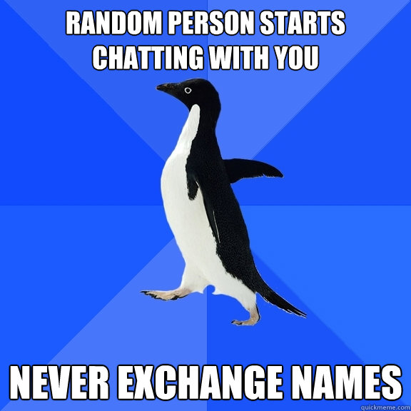 random person starts chatting with you never exchange names - Socially Awkward Penguin