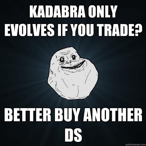 kadabra only evolves if you trade better buy another ds - Forever Alone
