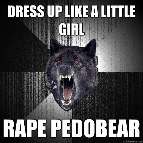 dress up like a little girl rape pedobear - Insanity Wolf