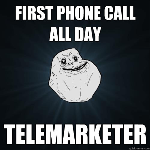 first phone call all day telemarketer - Forever Alone