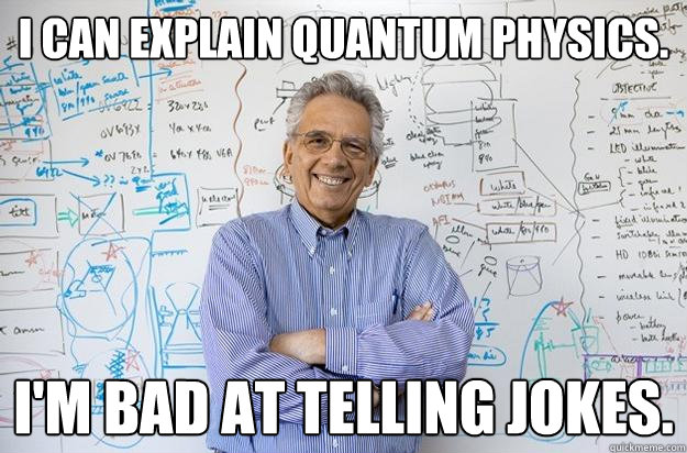 Can explain quantum physics im bad at telling jokes engineering