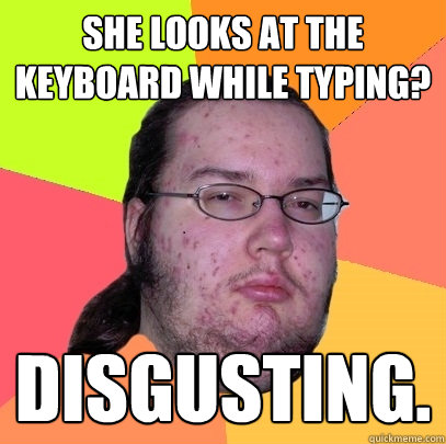 she looks at the keyboard while typing disgusting - Butthurt Dweller